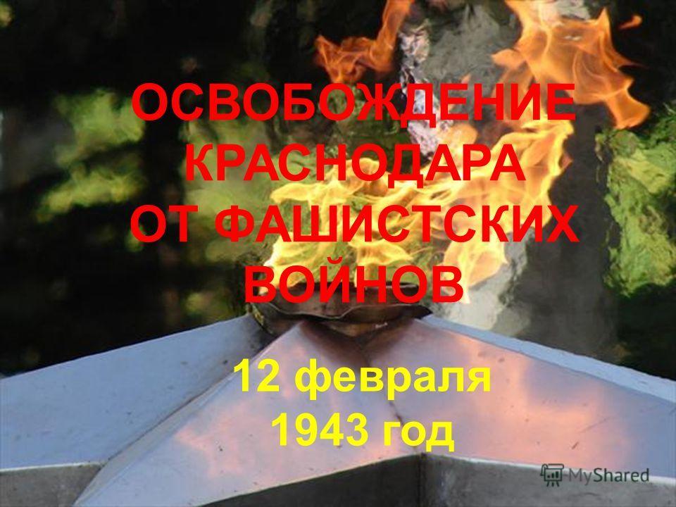 ОСВОБОЖДЕНИЕ КРАСНОДАРА ОТ ФАШИСТСКИХ ВОЙНОВ 12 февраля 1943 год