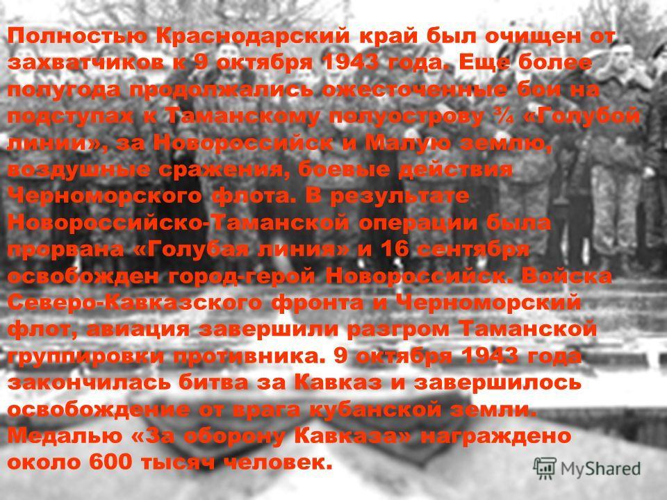 Полностью Краснодарский край был очищен от захватчиков к 9 октября 1943 года. Еще более полугода продолжались ожесточенные бои на подступах к Таманскому полуострову ¾ «Голубой линии», за Новороссийск и Малую землю, воздушные сражения, боевые действия