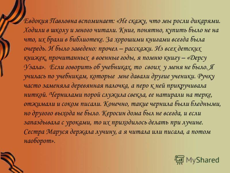 Евдокия Павловна вспоминает: «Не скажу, что мы росли дикарями. Ходили в школу и много читали. Книг, понятно, купить было не на что, их брали в библиотеке. За хорошими книгами всегда была очередь. И было заведено: прочел – расскажи. Из всех детских кн