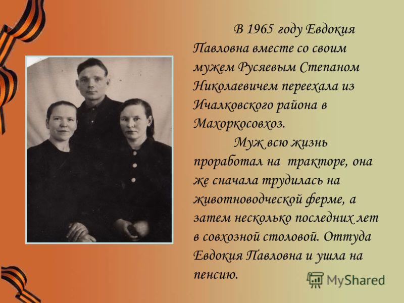 В 1965 году Евдокия Павловна вместе со своим мужем Русяевым Степаном Николаевичем переехала из Ичалковского района в Махоркосовхоз. Муж всю жизнь проработал на тракторе, она же сначала трудилась на животноводческой ферме, а затем несколько последних