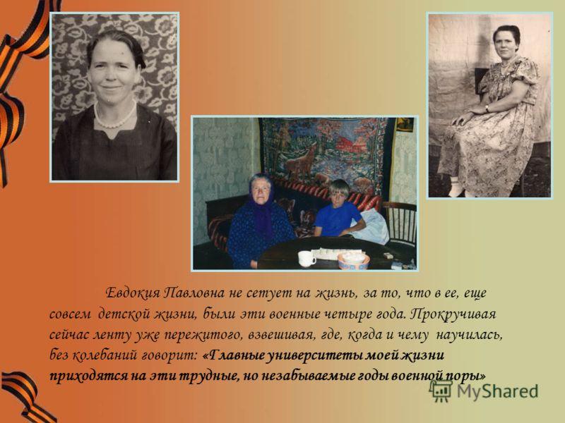 Евдокия Павловна не сетует на жизнь, за то, что в ее, еще совсем детской жизни, были эти военные четыре года. Прокручивая сейчас ленту уже пережитого, взвешивая, где, когда и чему научилась, без колебаний говорит: «Главные университеты моей жизни при
