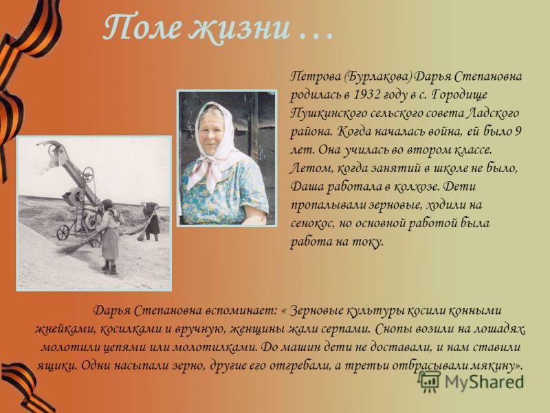 Петрова (Бурлакова) Дарья Степановна родилась в 1932 году в с. Городище Пушкинского сельского совета Ладского района. Когда началась война, ей было 9 лет. Она училась во втором классе. Летом, когда занятий в школе не было, Даша работала в колхозе. Де