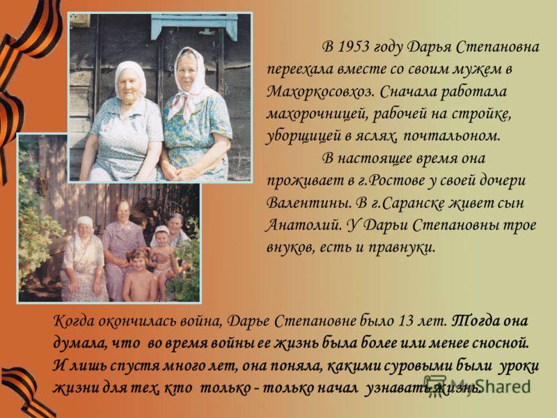 В 1953 году Дарья Степановна переехала вместе со своим мужем в Махоркосовхоз. Сначала работала махорочницей, рабочей на стройке, уборщицей в яслях, почтальоном. В настоящее время она проживает в г.Ростове у своей дочери Валентины. В г.Саранске живет