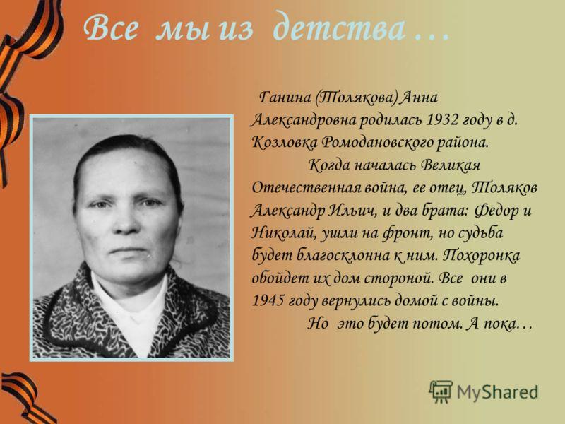 Ганина (Толякова) Анна Александровна родилась 1932 году в д. Козловка Ромодановского района. Когда началась Великая Отечественная война, ее отец, Толяков Александр Ильич, и два брата: Федор и Николай, ушли на фронт, но судьба будет благосклонна к ним