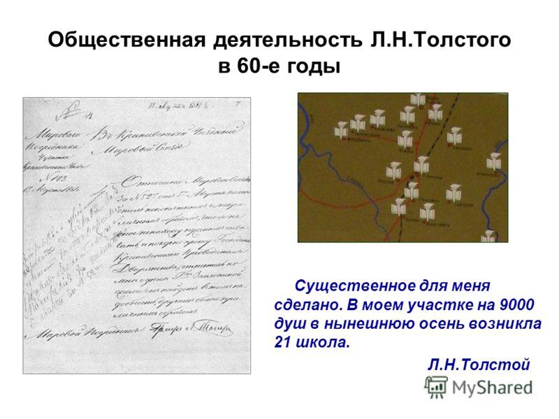 Общественная деятельность Л.Н.Толстого в 60-е годы Существенное для меня сделано. В моем участке на 9000 душ в нынешнюю осень возникла 21 школа. Л.Н.Толстой