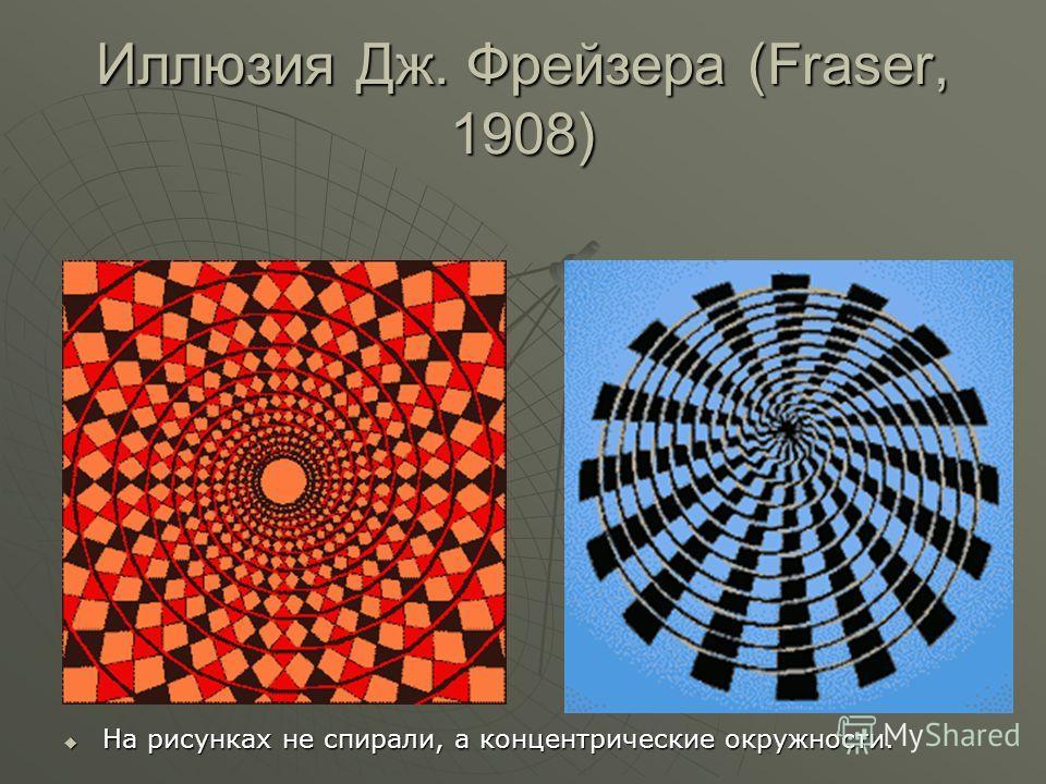 Иллюзия Дж. Фрейзера (Fraser, 1908) На рисунках не спирали, а концентрические окружности. На рисунках не спирали, а концентрические окружности.