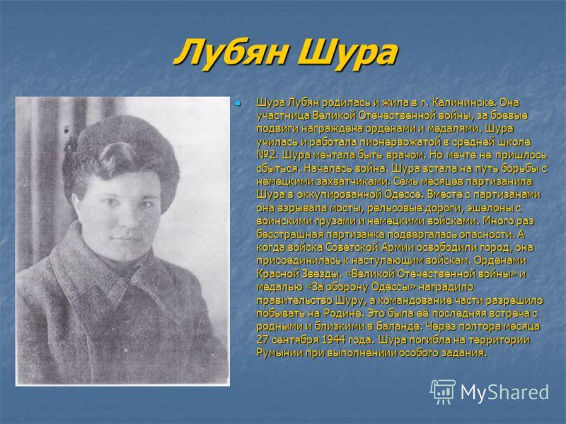 Лубян Шура Шура Лубян родилась и жила в г. Калининске. Она участница Великой Отечественной войны, за боевые подвиги награждена орденами и медалями. Шура училась и работала пионервожатой в средней школе 2. Шура мечтала быть врачом. Но мечте не пришлос
