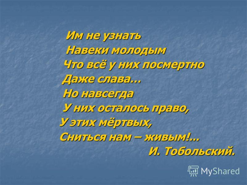 Им не узнать Им не узнать Навеки молодым Навеки молодым Что всё у них посмертно Что всё у них посмертно Даже слава… Даже слава… Но навсегда Но навсегда У них осталось право, У них осталось право, У этих мёртвых, У этих мёртвых, Сниться нам – живым!..