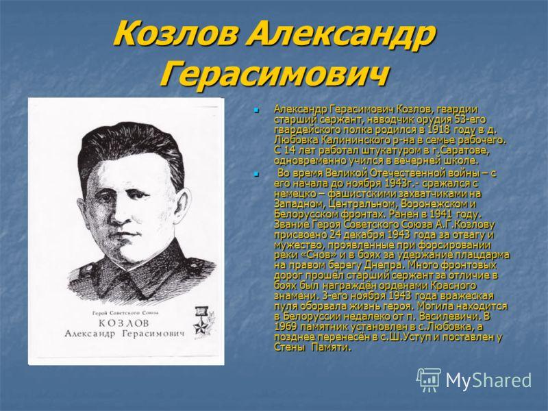 Козлов Александр Герасимович Александр Герасимович Козлов, гвардии старший сержант, наводчик орудия 53-его гвардейского полка родился в 1918 году в д. Любовка Калининского р-на в семье рабочего. С 14 лет работал штукатуром в г.Саратове, одновременно