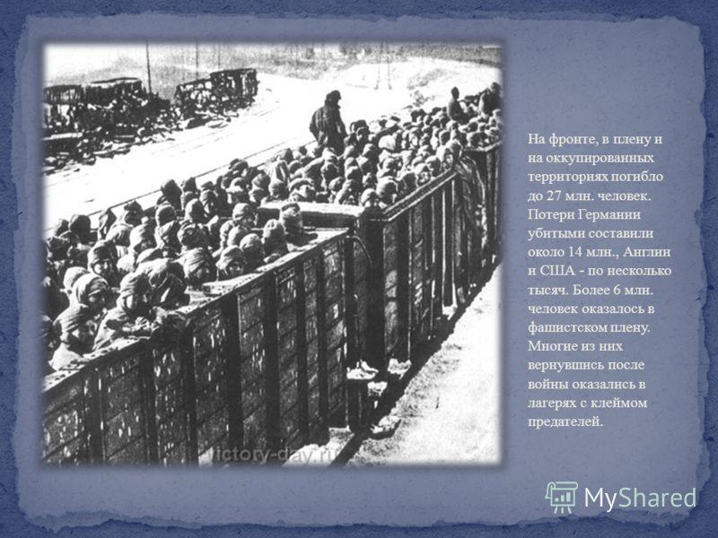На фронте, в плену и на оккупированных территориях погибло до 27 млн. человек. Потери Германии убитыми составили около 14 млн., Англии и США - по несколько тысяч. Более 6 млн. человек оказалось в фашистском плену. Многие из них вернувшись после войны