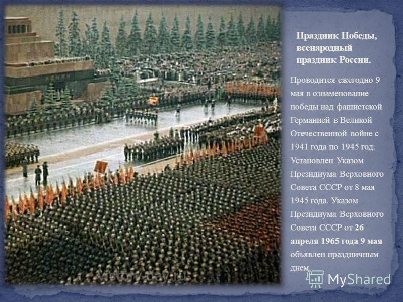 Проводится ежегодно 9 мая в ознаменование победы над фашистской Германией в Великой Отечественной войне с 1941 года по 1945 год. Установлен Указом Президиума Верховного Совета СССР от 8 мая 1945 года. Указом Президиума Верховного Совета СССР от 26 ап