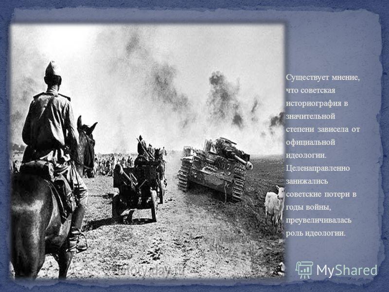 Существует мнение, что советская историография в значительной степени зависела от официальной идеологии. Целенаправленно занижались советские потери в годы войны, преувеличивалась роль идеологии.