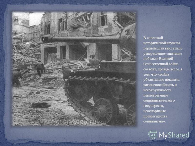 В советской исторической науке на первый план выступало утверждение - значение победы в Великой Отечественной войне состоит, прежде всего, в том, что «война убедительно показала жизнеспособность и несокрушимость первого в мире социалистического госуд