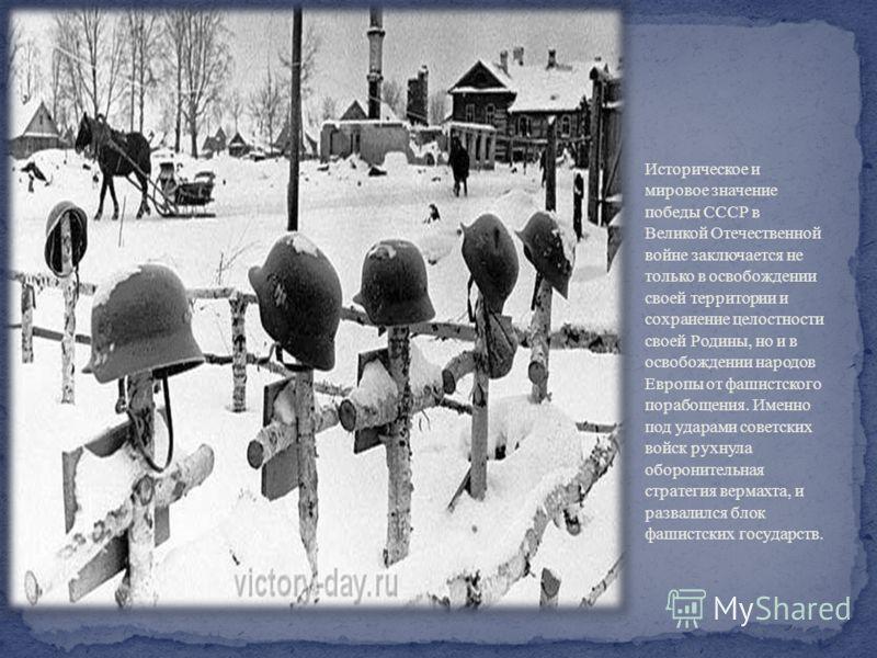 Историческое и мировое значение победы СССР в Великой Отечественной войне заключается не только в освобождении своей территории и сохранение целостности своей Родины, но и в освобождении народов Европы от фашистского порабощения. Именно под ударами с