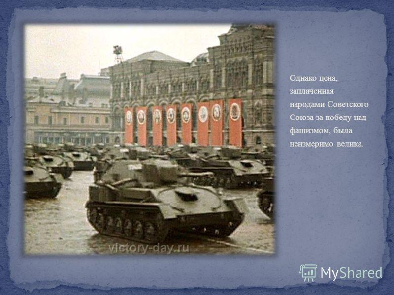 Однако цена, заплаченная народами Советского Союза за победу над фашизмом, была неизмеримо велика.
