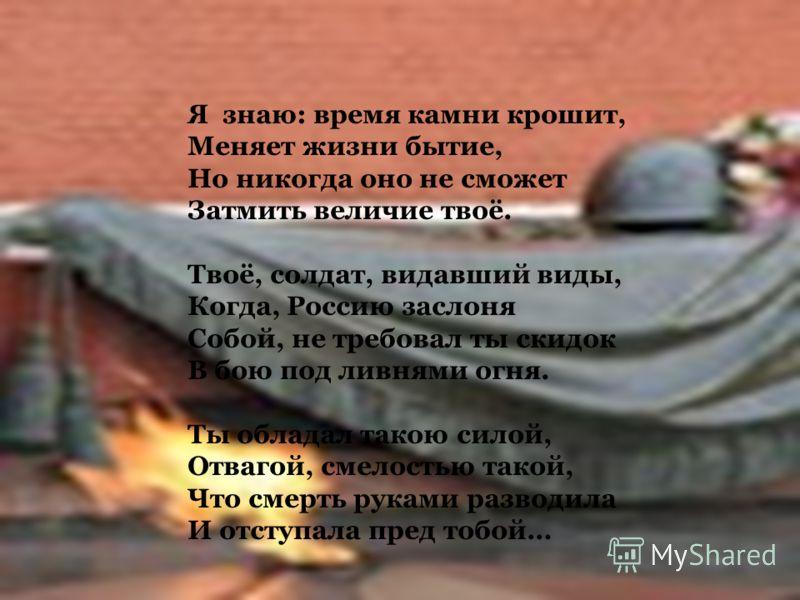 Я знаю: время камни крошит, Меняет жизни бытие, Но никогда оно не сможет Затмить величие твоё. Твоё, солдат, видавший виды, Когда, Россию заслоня Собой, не требовал ты скидок В бою под ливнями огня. Ты обладал такою силой, Отвагой, смелостью такой, Ч