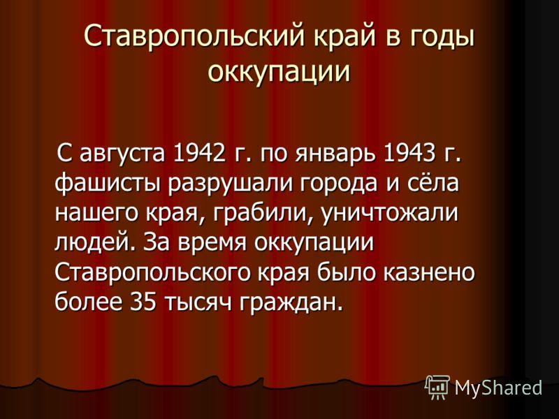 Ставропольский край в годы оккупации С августа 1942 г. по январь 1943 г. фашисты разрушали города и сёла нашего края, грабили, уничтожали людей. За время оккупации Ставропольского края было казнено более 35 тысяч граждан. С августа 1942 г. по январь