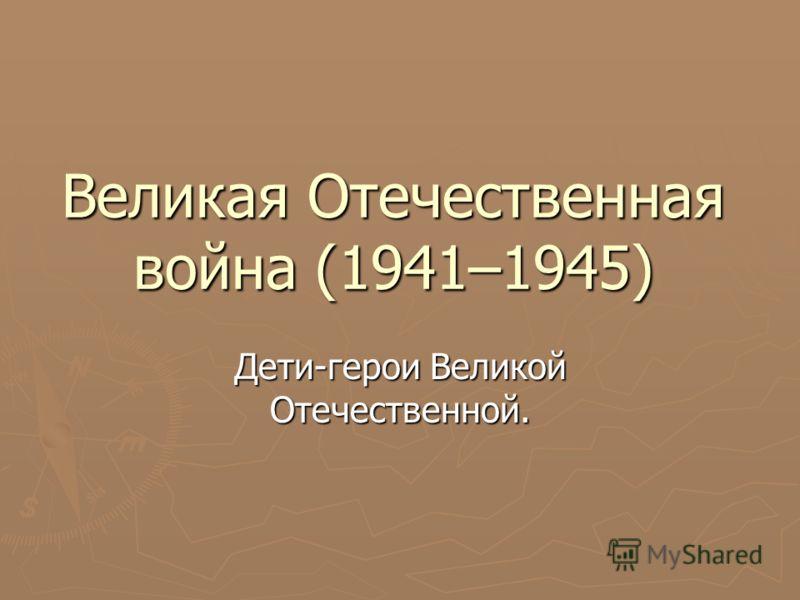 Великая Отечественная война (1941–1945) Дети-герои Великой Отечественной.