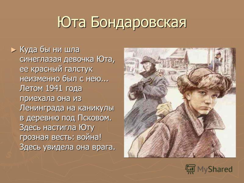 Юта Бондаровская Куда бы ни шла синеглазая девочка Юта, ее красный галстук неизменно был с нею... Летом 1941 года приехала она из Ленинграда на канику