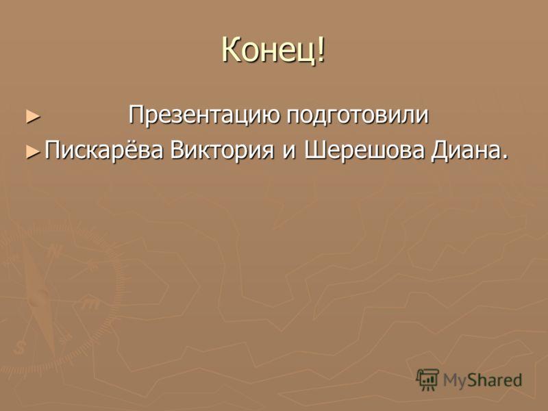 Конец! Презентацию подготовили Презентацию подготовили Пискарёва Виктория и Шерешова Диана. Пискарёва Виктория и Шерешова Диана.