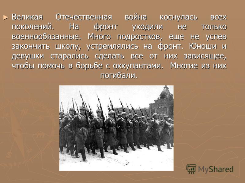 Великая Отечественная война коснулась всех поколений. На фронт уходили не только военнообязанные. Много подростков, еще не успев закончить школу, устр