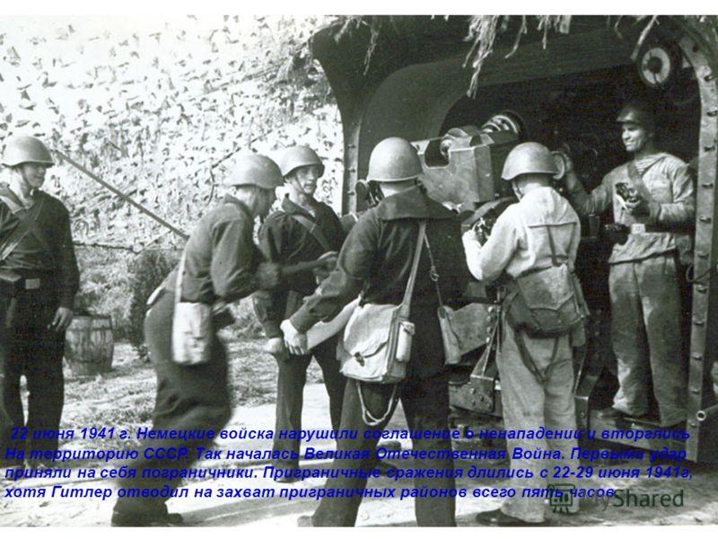 22 июня 1941 г. Немецкие войска нарушили соглашение о ненападении и вторглись На территорию СССР. Так началась Великая Отечественная Война. Первыми удар приняли на себя пограничники. Приграничные сражения длились с 22-29 июня 1941г, хотя Гитлер отвод