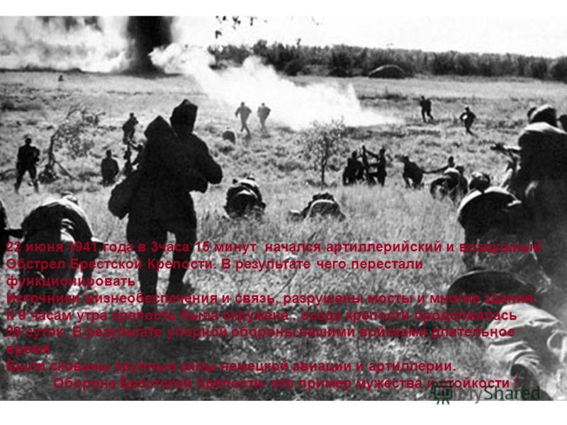 22 июня 1941 года в 3часа 15 минут начался артиллерийский и воздушный Обстрел Брестской Крепости. В результате чего перестали функционировать Источники жизнеобеспечения и связь, разрушены мосты и многие здания. К 9 часам утра крепость была окружена,