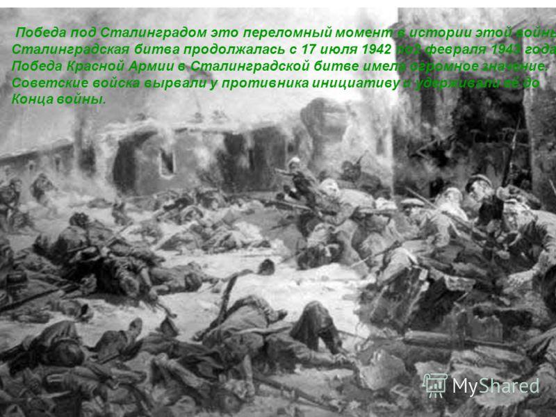 Победа под Сталинградом это переломный момент в истории этой войны. Сталинградская битва продолжалась с 17 июля 1942 по2 февраля 1943 года. Победа Красной Армии в Сталинградской битве имела огромное значение. Советские войска вырвали у противника ини