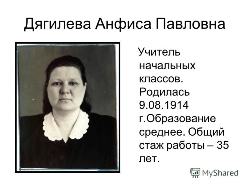 Дягилева Анфиса Павловна Учитель начальных классов. Родилась 9.08.1914 г.Образование среднее. Общий стаж работы – 35 лет.