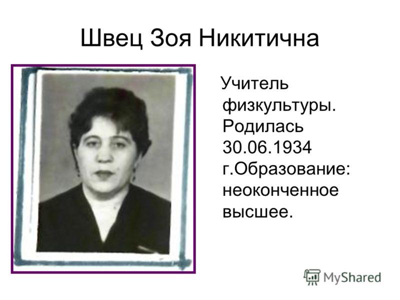 Швец Зоя Никитична Учитель физкультуры. Родилась 30.06.1934 г.Образование: неоконченное высшее.