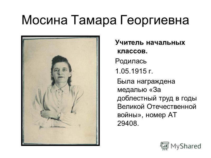 Мосина Тамара Георгиевна Учитель начальных классов. Родилась 1.05.1915 г. Была награждена медалью «За доблестный труд в годы Великой Отечественной войны», номер АТ 29408.
