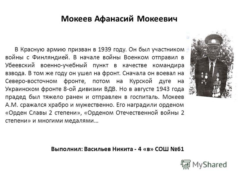 Мокеев Афанасий Мокеевич В Красную армию призван в 1939 году. Он был участником войны с Финляндией. В начале войны Военком отправил в Убеевский военно-учебный пункт в качестве командира взвода. В том же году он ушел на фронт. Сначала он воевал на Сев