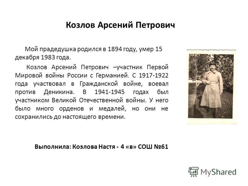 Козлов Арсений Петрович Мой прадедушка родился в 1894 году, умер 15 декабря 1983 года. Козлов Арсений Петрович –участник Первой Мировой войны России с Германией. С 1917-1922 года участвовал в Гражданской войне, воевал против Деникина. В 1941-1945 год