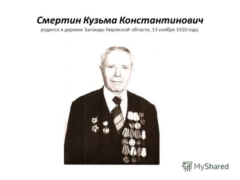Смертин Кузьма Константинович родился в деревне Баланды Кировской области, 13 ноября 1920 года.