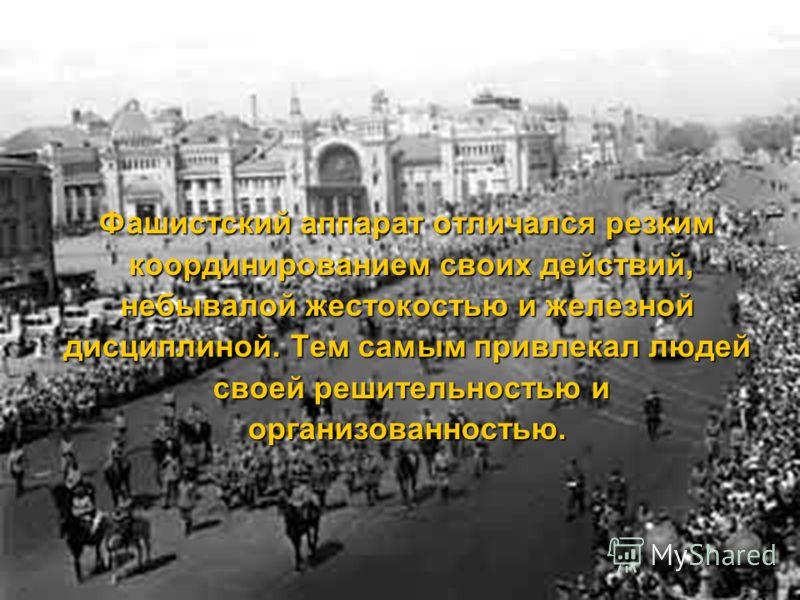 Фашистский аппарат отличался резким координированием своих действий, небывалой жестокостью и железной дисциплиной. Тем самым привлекал людей своей решительностью и организованностью.