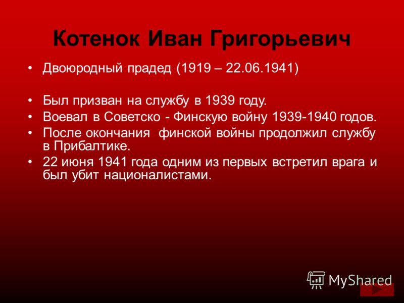 Котенок Иван Григорьевич Двоюродный прадед (1919 – 22.06.1941) Был призван на службу в 1939 году. Воевал в Советско - Финскую войну 1939-1940 годов. После окончания финской войны продолжил службу в Прибалтике. 22 июня 1941 года одним из первых встрет