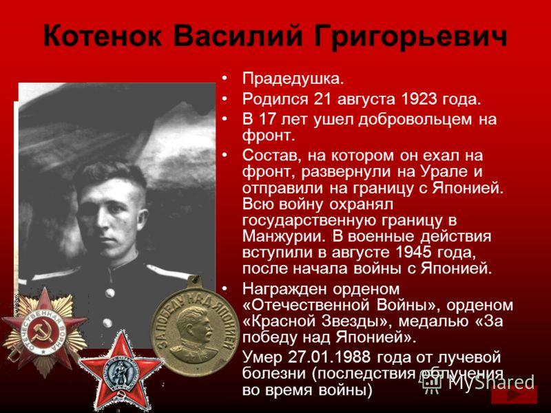 Котенок Василий Григорьевич Прадедушка. Родился 21 августа 1923 года. В 17 лет ушел добровольцем на фронт. Состав, на котором он ехал на фронт, развернули на Урале и отправили на границу с Японией. Всю войну охранял государственную границу в Манжурии
