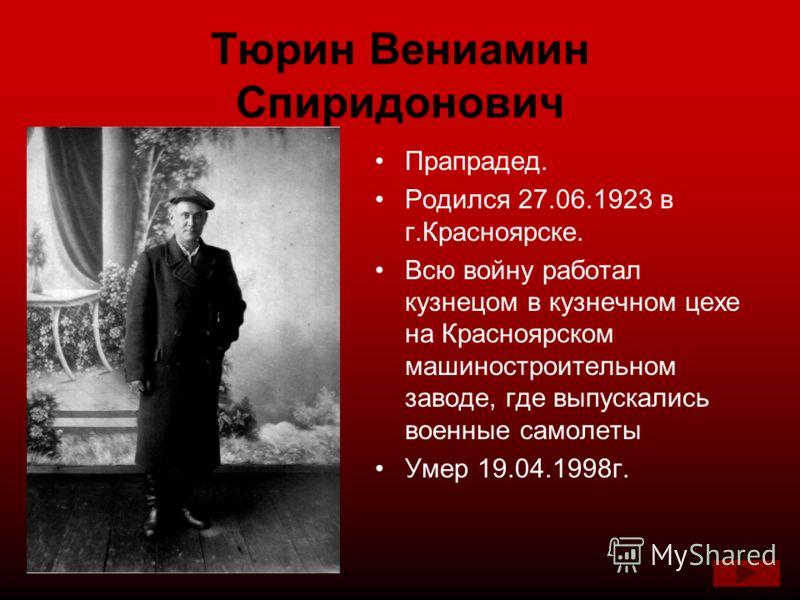 Тюрин Вениамин Спиридонович Прапрадед. Родился 27.06.1923 в г.Красноярске. Всю войну работал кузнецом в кузнечном цехе на Красноярском машиностроительном заводе, где выпускались военные самолеты Умер 19.04.1998г.