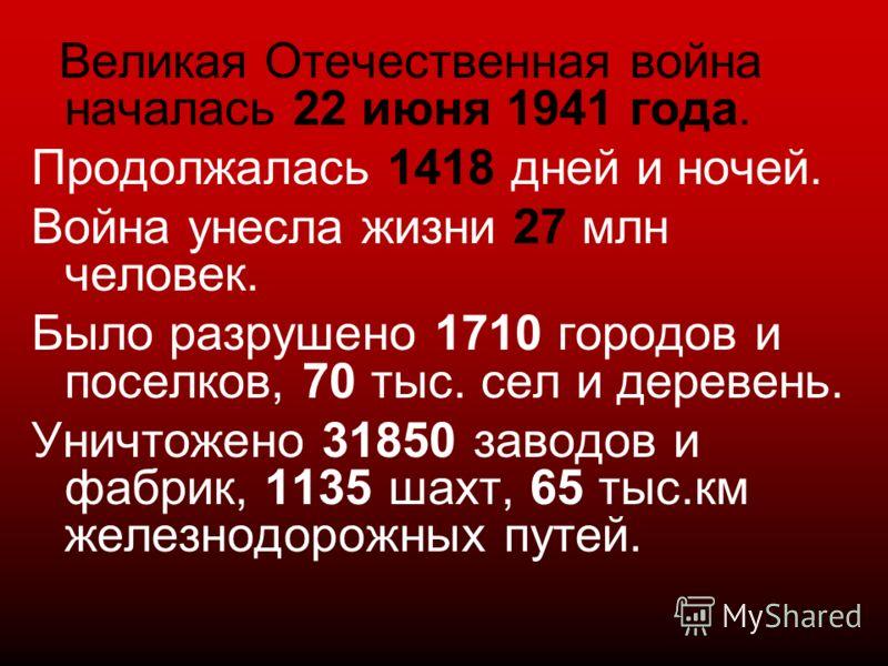 Великая Отечественная война началась 22 июня 1941 года. Продолжалась 1418 дней и ночей. Война унесла жизни 27 млн человек. Было разрушено 1710 городов и поселков, 70 тыс. сел и деревень. Уничтожено 31850 заводов и фабрик, 1135 шахт, 65 тыс.км железно
