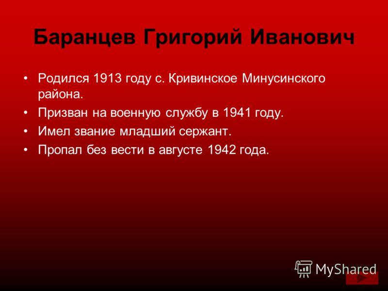 Баранцев Григорий Иванович Родился 1913 году с. Кривинское Минусинского района. Призван на военную службу в 1941 году. Имел звание младший сержант. Пропал без вести в августе 1942 года.