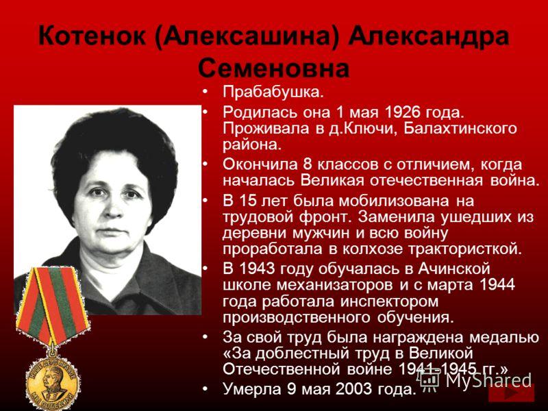 Котенок (Алексашина) Александра Семеновна Прабабушка. Родилась она 1 мая 1926 года. Проживала в д.Ключи, Балахтинского района. Окончила 8 классов с отличием, когда началась Великая отечественная война. В 15 лет была мобилизована на трудовой фронт. За