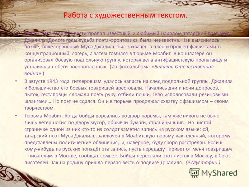 Работа с художественным текстом. Летом 1942 года без вести пропал известный и любимый народом татарский поэт Муса Джалиль. Долгие годы судьба поэта-фронтовика была неизвестна. Как выяснилось позже, тяжелораненый Муса Джалиль был захвачен в плен и бро