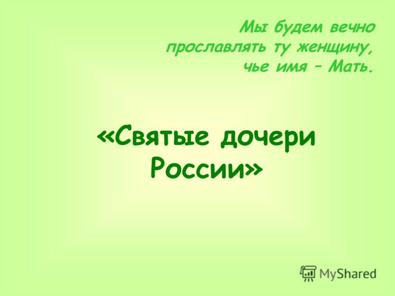 «Святые дочери России» Мы будем вечно прославлять ту женщину, чье имя – Мать.