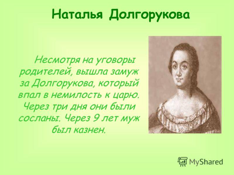 Наталья Долгорукова Несмотря на уговоры родителей, вышла замуж за Долгорукова, который впал в немилость к царю. Через три дня они были сосланы. Через 9 лет муж был казнен.