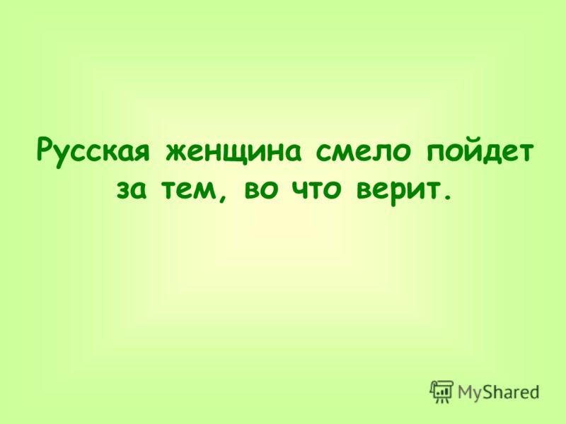 Русская женщина смело пойдет за тем, во что верит.