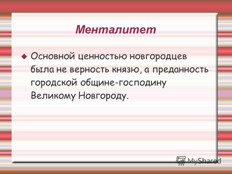 Менталитет Основной ценностью новгородцев была не верность князю, а преданность городской общине-господину Великому Новгороду.