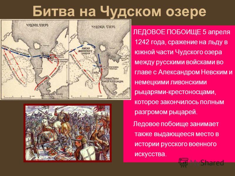 Битва на Чудском озере ЛЕДОВОЕ ПОБОИЩЕ 5 апреля 1242 года, сражение на льду в южной части Чудского озера между русскими войсками во главе с Александром Невским и немецкими ливонскими рыцарями-крестоносцами, которое закончилось полным разгромом рыцаре