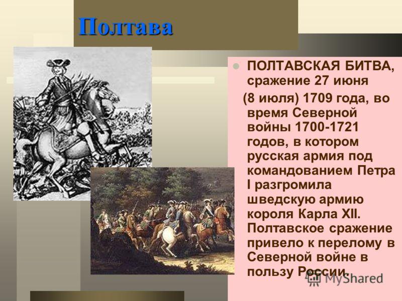 Полтава ПОЛТАВСКАЯ БИТВА, сражение 27 июня (8 июля) 1709 года, во время Северной войны 1700-1721 годов, в котором русская армия под командованием Петра I разгромила шведскую армию короля Карла XII. Полтавское сражение привело к перелому в Северной во