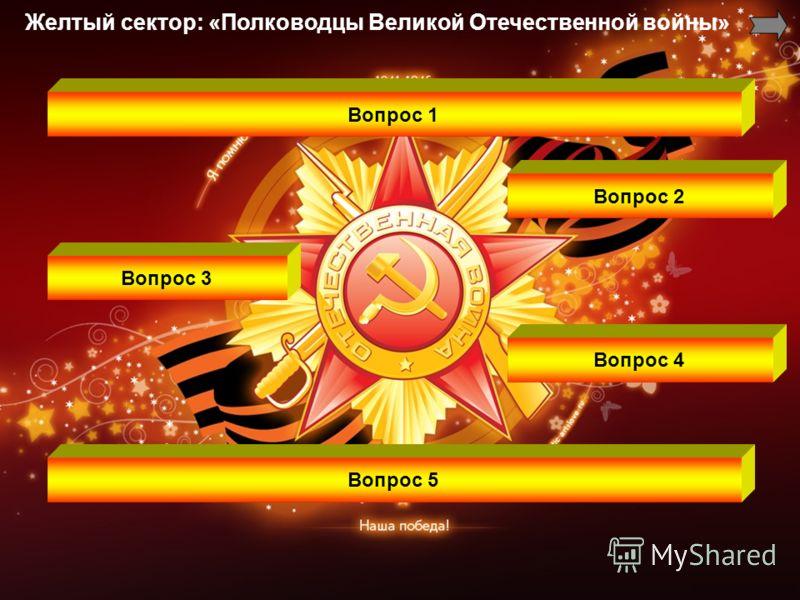Вопрос 1 Вопрос 2 Вопрос 3 Вопрос 4 Вопрос 5 Желтый сектор: «Полководцы Великой Отечественной войны»