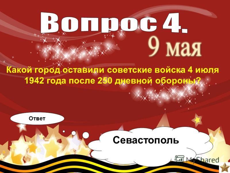 Какой город оставили советские войска 4 июля 1942 года после 250 дневной обороны? Ответ Севастополь